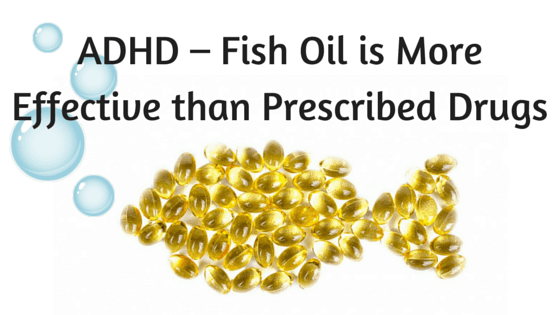 ADHD – Fish Oil is More Effective than Prescribed Drugs