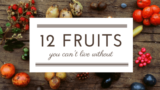 12 Fruits You Can't Live Without